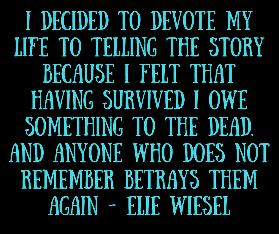 I decided to devote my life to telling the story because I felt that having survived I owe something to the dead. and anyone who does not remember betrays them again. Elie Wiesel
